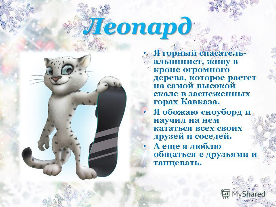 Леопард Я горный спасатель- альпинист, живу в кроне огромного дерева, которое растет на самой высокой скале в заснеженных горах Кавказа. Я обожаю сноуборд и научил на нем кататься всех своих друзей и соседей. А еще я люблю общаться с друзьями и танце