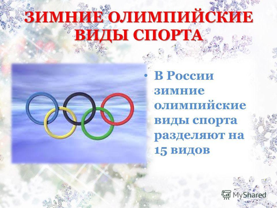 ЗИМНИЕ ОЛИМПИЙСКИЕ ВИДЫ СПОРТА В России зимние олимпийские виды спорта разделяют на 15 видов