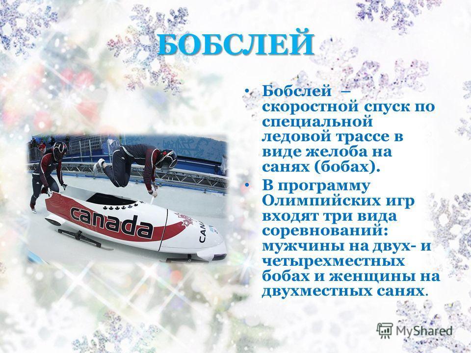 БОБСЛЕЙ Бобслей – скоростной спуск по специальной ледовой трассе в виде желоба на санях (бобах). В программу Олимпийских игр входят три вида соревнований: мужчины на двух- и четырехместных бобах и женщины на двухместных санях.