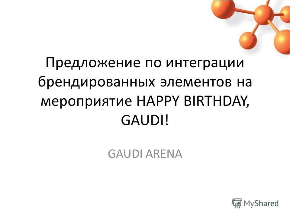 Предложение по интеграции брендированных элементов на мероприятие HAPPY BIRTHDAY, GAUDI! GAUDI ARENA