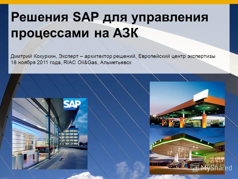 Решения SAP для управления процессами на АЗК Дмитрий Кокуркин, Эксперт – архитектор решений, Европейский центр экспертизы 18 ноября 2011 года, RIAC Oil&Gas, Альметьевск