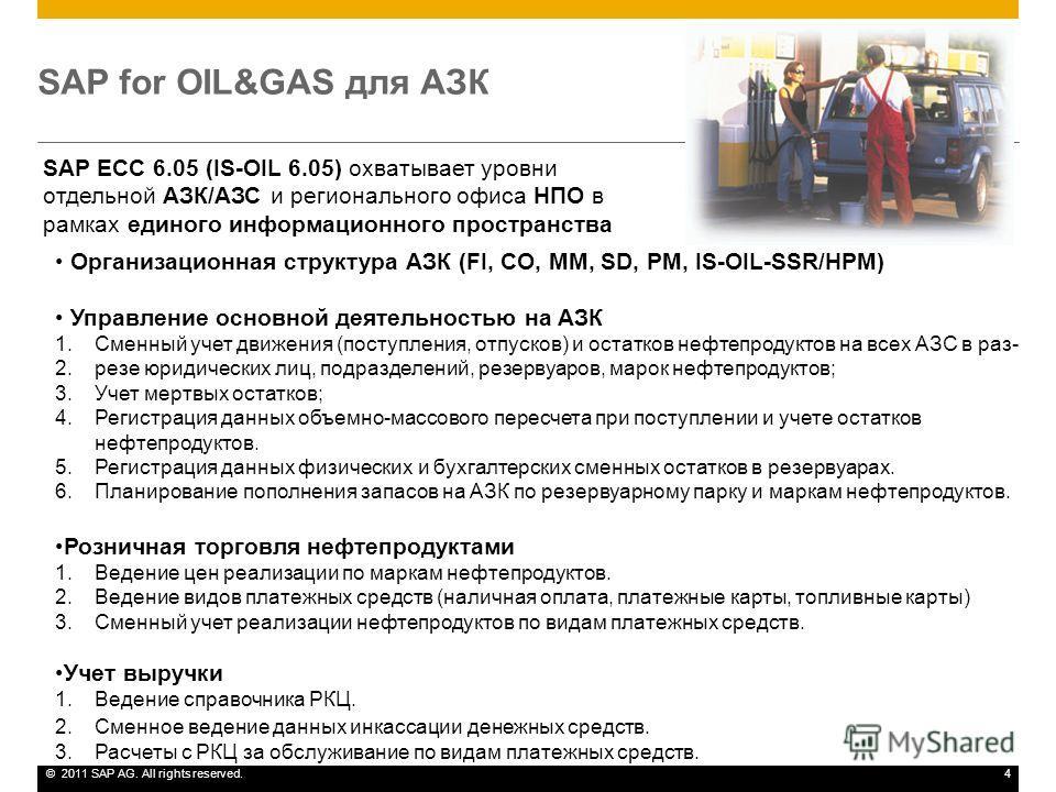 ©2011 SAP AG. All rights reserved.4 SAP for OIL&GAS для АЗК SAP ECC 6.05 (IS-OIL 6.05) охватывает уровни отдельной АЗК/АЗС и регионального офиса НПО в рамках единого информационного пространства Организационная структура АЗК (FI, CO, MM, SD, PM, IS-O