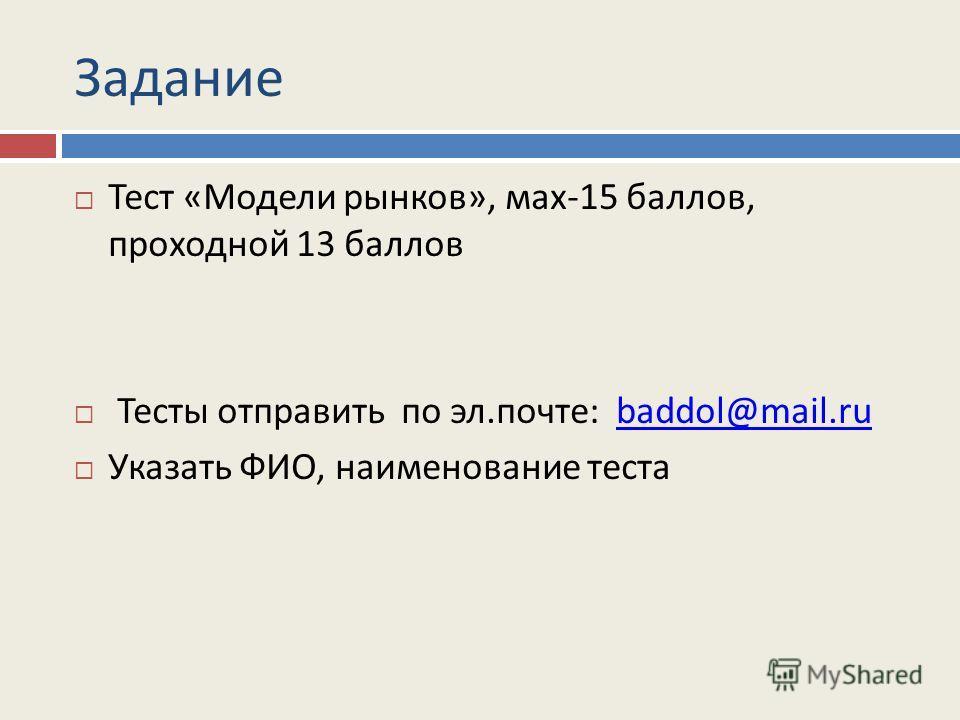 Задание Тест «Модели рынков», мах-15 баллов, проходной 13 баллов Тесты отправить по эл.почте: baddol@mail.rubaddol@mail.ru Указать ФИО, наименование теста