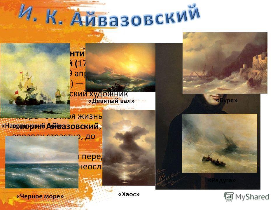 Ива́н Константи́нович Айвазо́вский (17 (29) июля 1817 года 19 апреля (2 мая) 1900 года) всемирно известный русский художник – маринист.