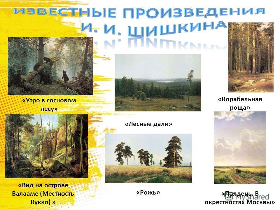 «Утро в сосновом лесу» «Лесные дали» «Вид на острове Валааме (Местность Кукко) » «Рожь» «Корабельная роща» «Полдень. В окрестностях Москвы»