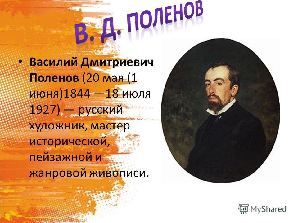 Василий Дмитриевич Поленов (20 мая (1 июня)1844 18 июля 1927) русский художник, мастер исторической, пейзажной и жанровой живописи.