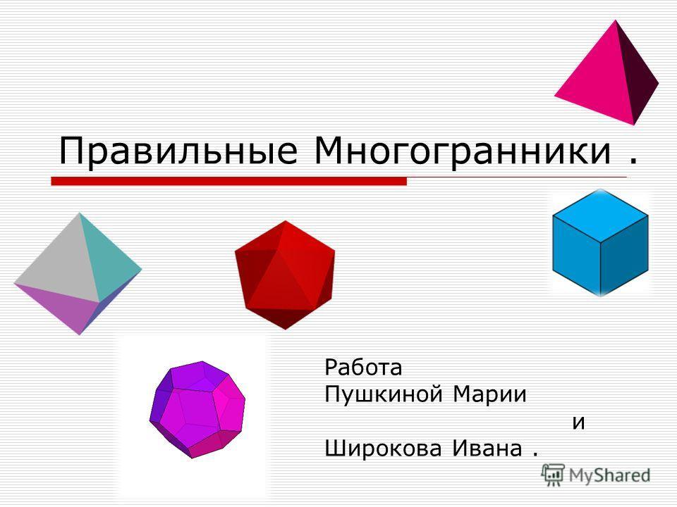 Правильные Многогранники. Работа Пушкиной Марии и Широкова Ивана.