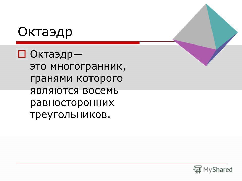 Октаэдр это многогранник, гранями которого являются восемь равносторонних треугольников.