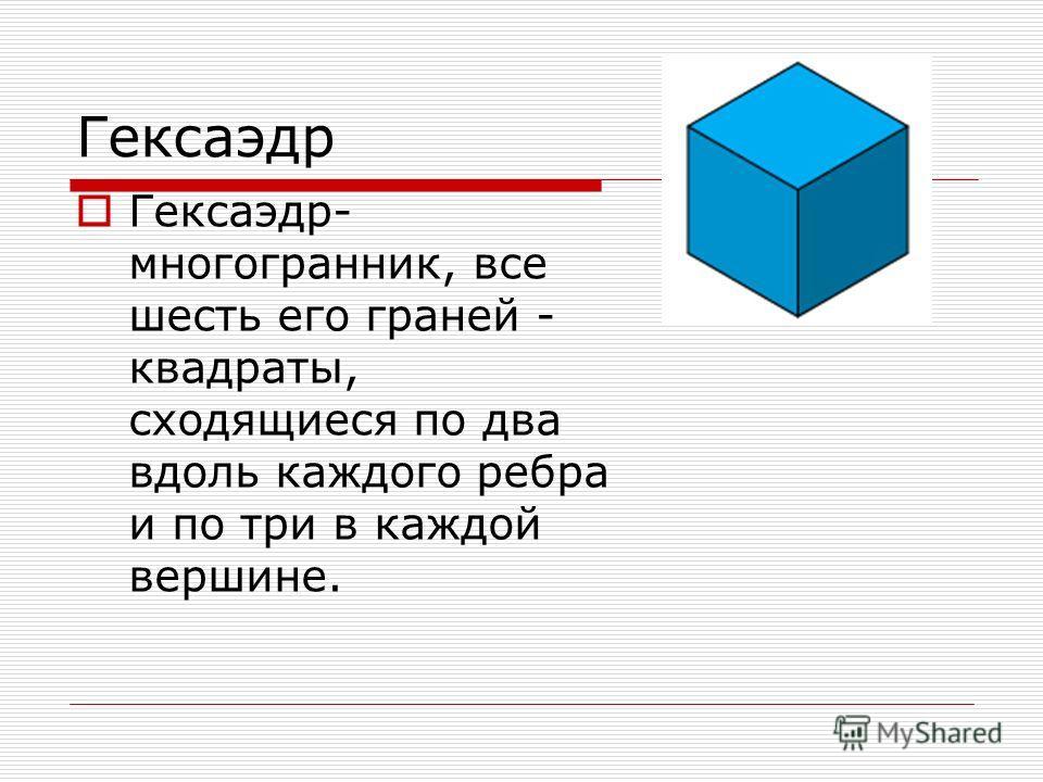 Гексаэдр Гексаэдр- многогранник, все шесть его граней - квадраты, сходящиеся по два вдоль каждого ребра и по три в каждой вершине.
