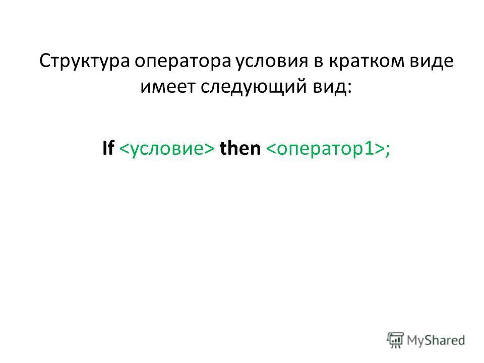 Структура оператора условия в кратком виде имеет следующий вид: If then ;