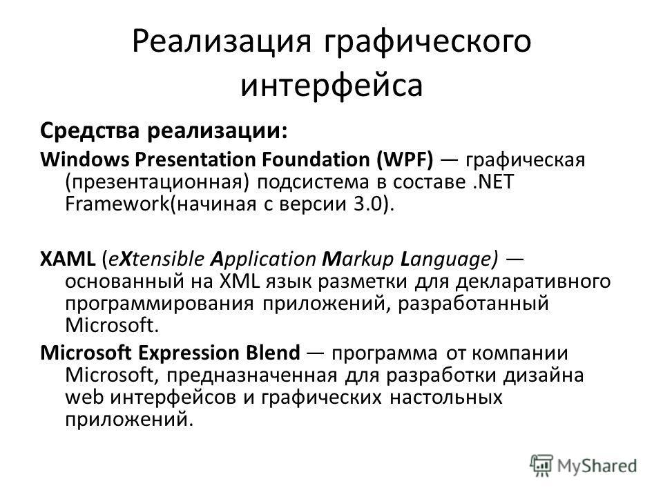 Реализация графического интерфейса Средства реализации: Windows Presentation Foundation (WPF) графическая (презентационная) подсистема в составе.NET Framework(начиная с версии 3.0). XAML (eXtensible Application Markup Language) основанный на XML язык