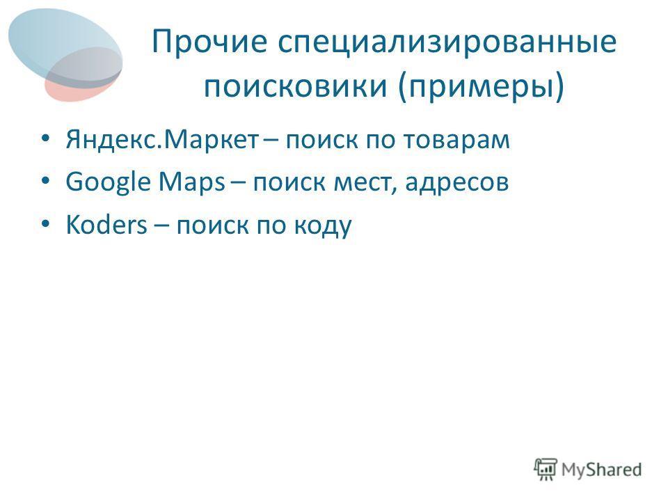 Прочие специализированные поисковики (примеры) Яндекс.Маркет – поиск по товарам Google Maps – поиск мест, адресов Koders – поиск по коду