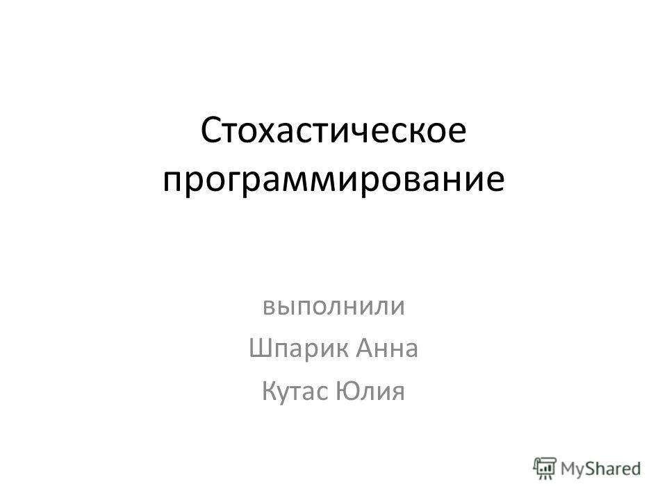 Стохастическое программирование выполнили Шпарик Анна Кутас Юлия
