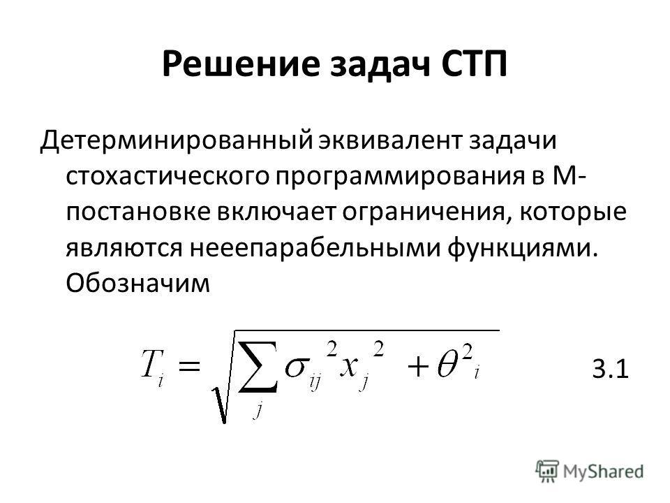 Решение задач СТП Детерминированный эквивалент задачи стохастического программирования в М- постановке включает ограничения, которые являются нееепарабельными функциями. Обозначим 3.1