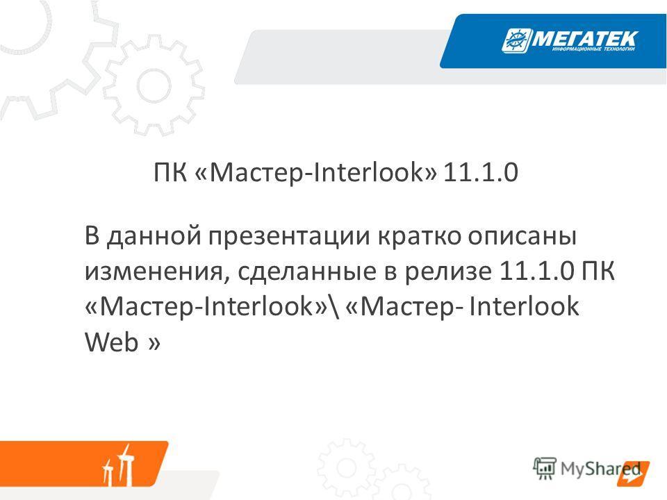 ПК «Мастер-Interlook» 11.1.0 В данной презентации кратко описаны изменения, сделанные в релизе 11.1.0 ПК «Мастер-Interlook»\ «Мастер- Interlook Web »