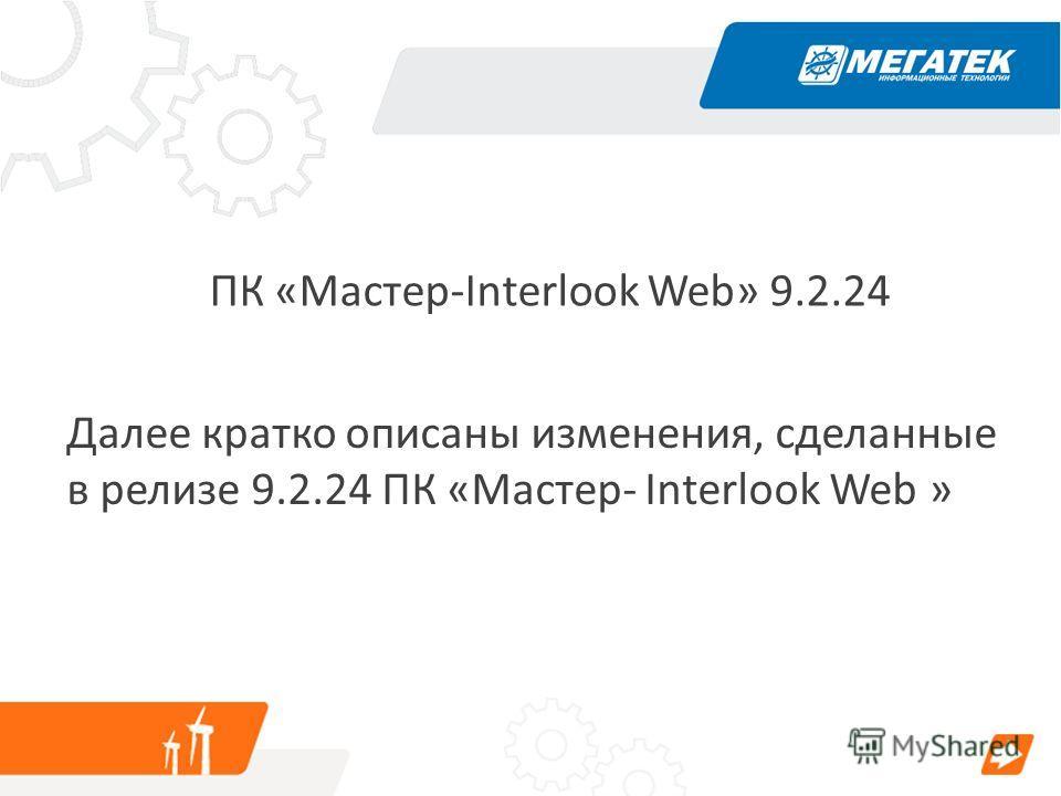 ПК «Мастер-Interlook Web» 9.2.24 Далее кратко описаны изменения, сделанные в релизе 9.2.24 ПК «Мастер- Interlook Web »