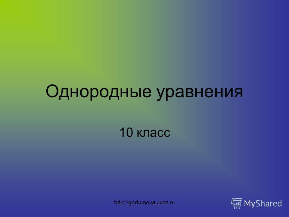http://gorkunova.ucoz.ru Однородные уравнения 10 класс