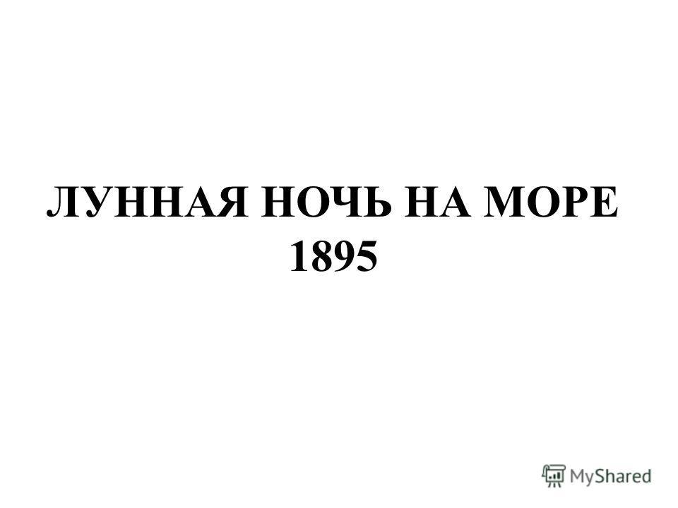 ЛУННАЯ НОЧЬ НА МОРЕ 1895 Лунная ночь на море 1895.