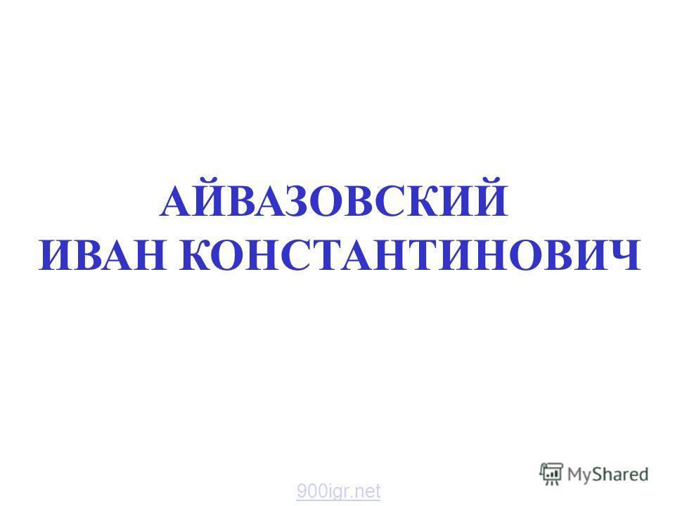 АЙВАЗОВСКИЙ ИВАН КОНСТАНТИНОВИЧ Айвазовский иван константинович. 900igr.net