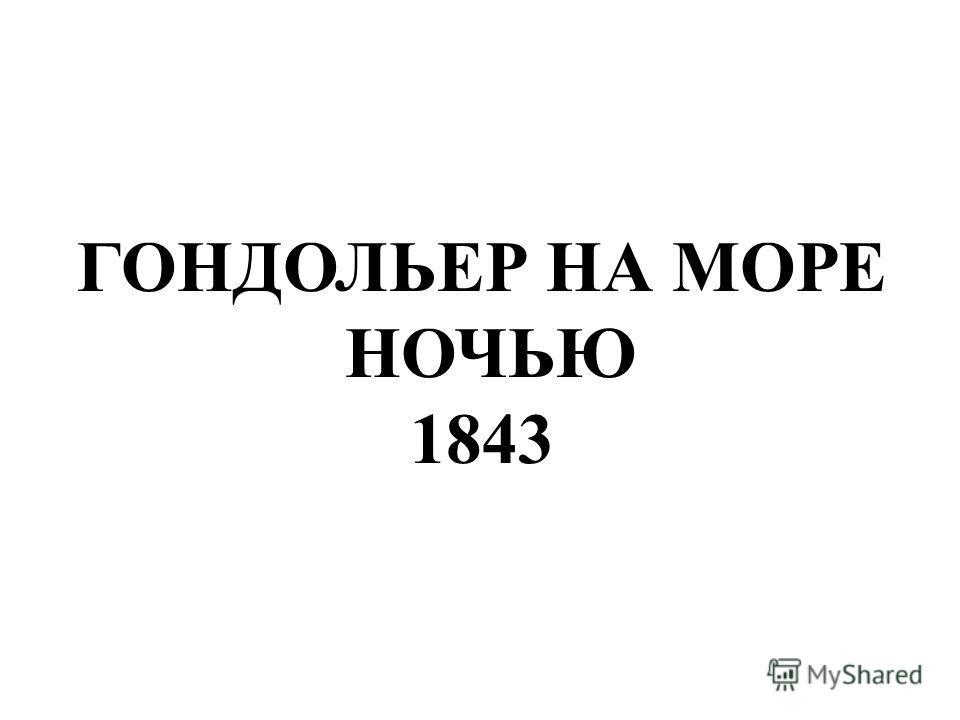 ГОНДОЛЬЕР НА МОРЕ НОЧЬЮ 1843 Гондольер на море ночью 1843.