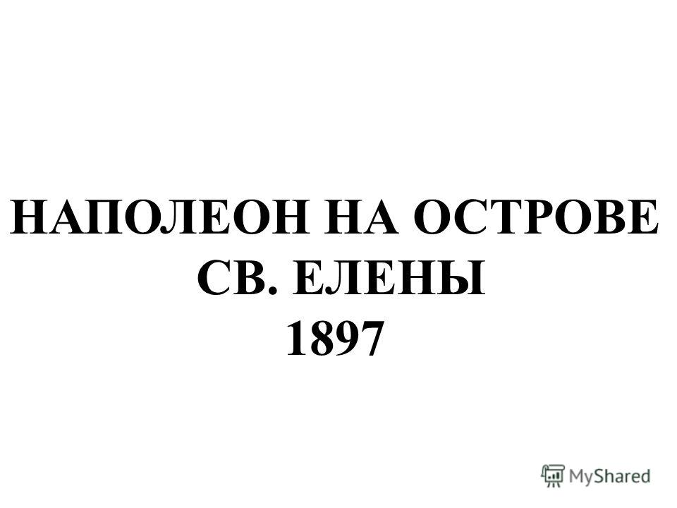 НАПОЛЕОН НА ОСТРОВЕ СВ. ЕЛЕНЫ 1897 Наполеон на острове св. Елены 1897.