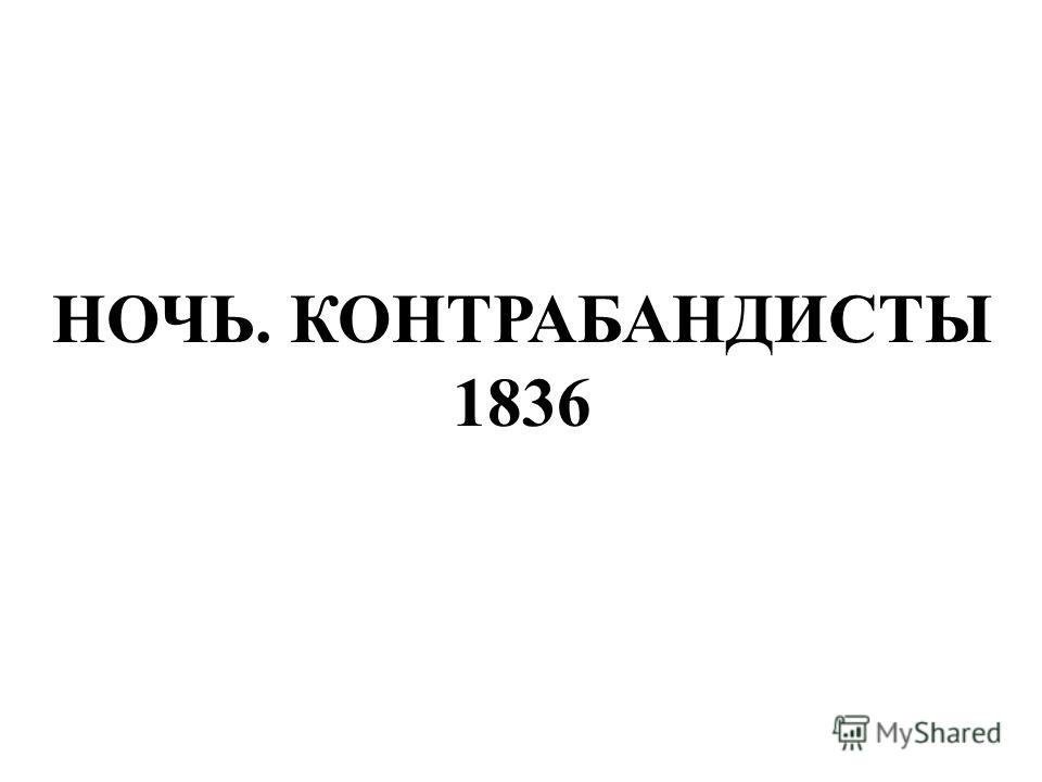 НОЧЬ. КОНТРАБАНДИСТЫ 1836 Ночь. Контрабандисты 1836.