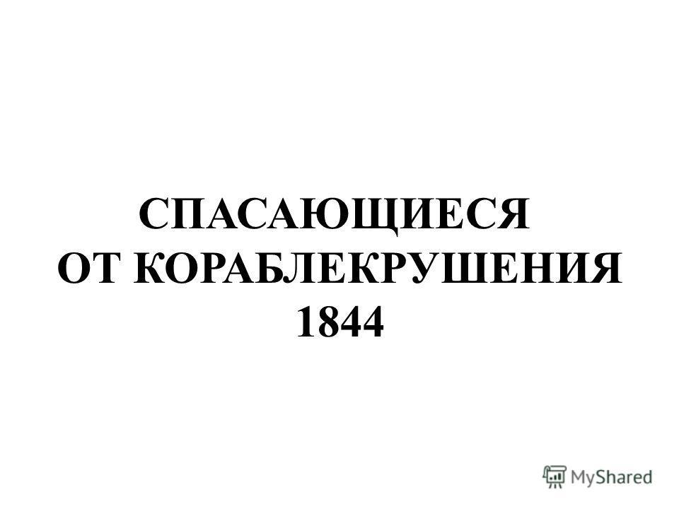 СПАСАЮЩИЕСЯ ОТ КОРАБЛЕКРУШЕНИЯ 1844 Спасающиеся от кораблекрушения 1844.