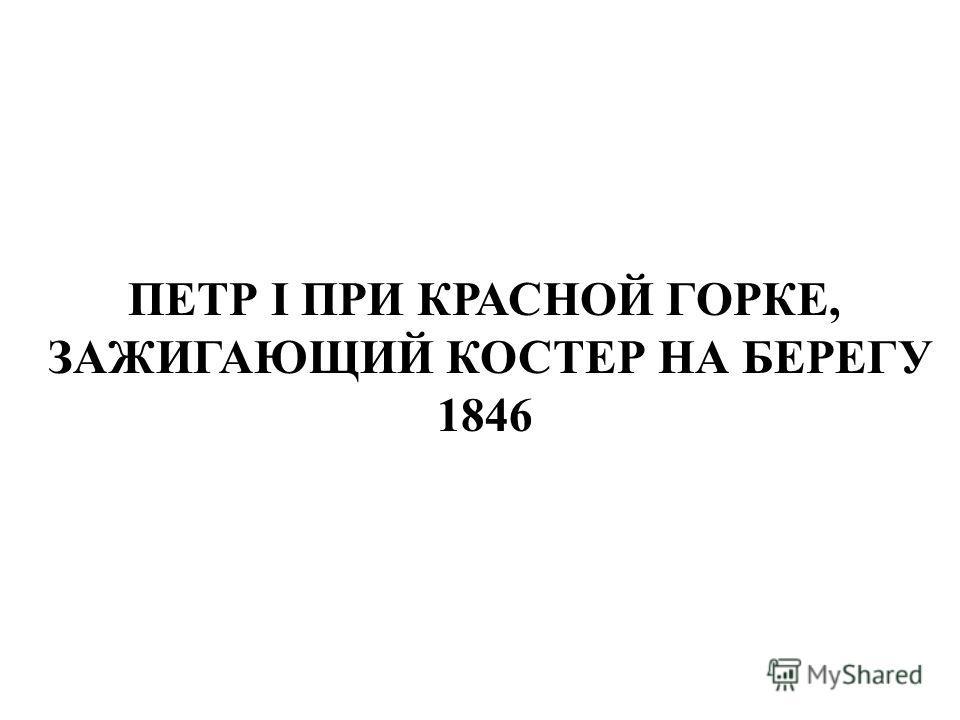 ПЕТР I ПРИ КРАСНОЙ ГОРКЕ, ЗАЖИГАЮЩИЙ КОСТЕР НА БЕРЕГУ 1846 Петр i при красной горке, зажигающий костер на берегу 1846.