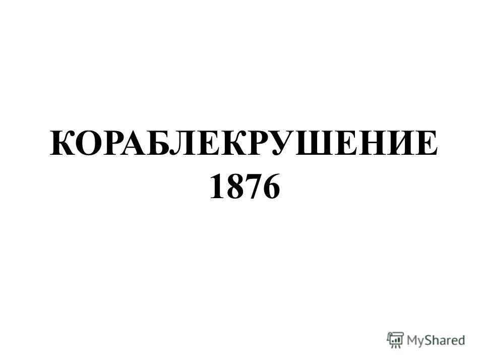 КОРАБЛЕКРУШЕНИЕ 1876 Кораблекрушение 1876.