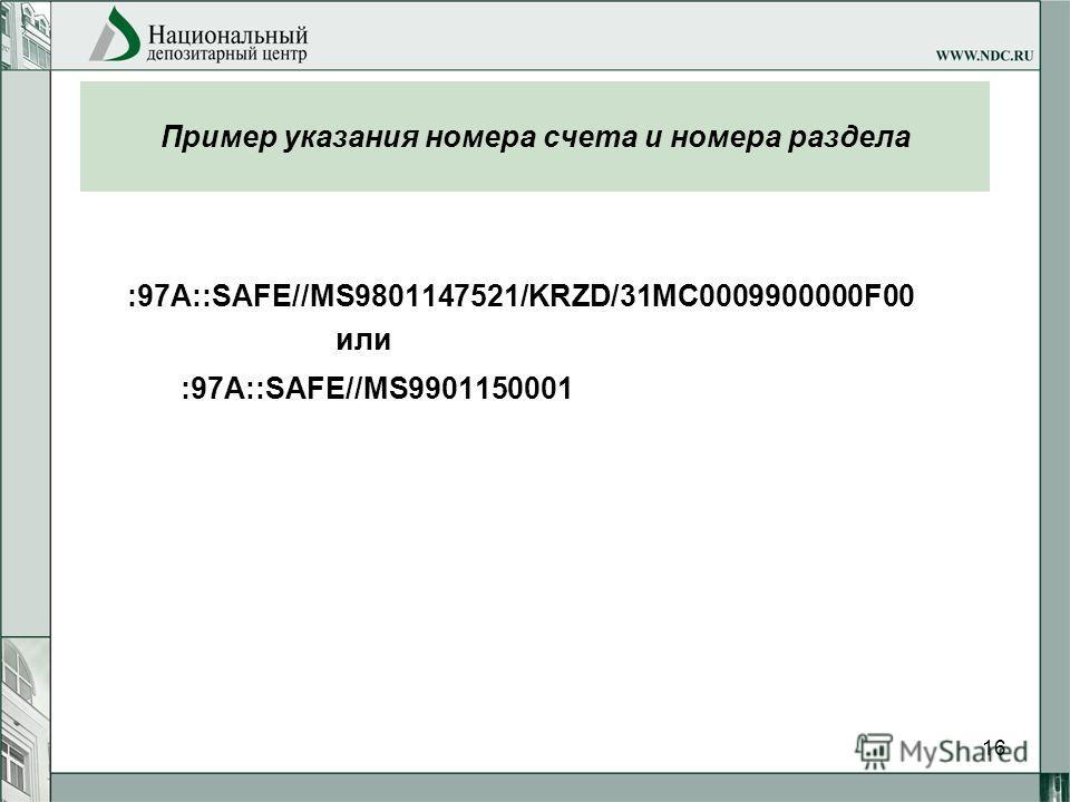 16 Пример указания номера счета и номера раздела :97A::SAFE//MS9801147521/KRZD/31MC0009900000F00 или :97A::SAFE//MS9901150001