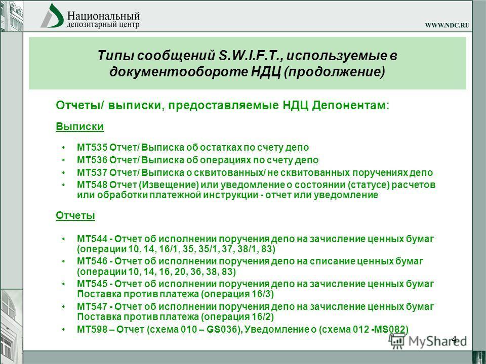 4 Типы сообщений S.W.I.F.T., используемые в документообороте НДЦ (продолжение) Отчеты/ выписки, предоставляемые НДЦ Депонентам: Выписки МТ535 Отчет/ Выписка об остатках по счету депо МТ536 Отчет/ Выписка об операциях по счету депо МТ537 Отчет/ Выписк