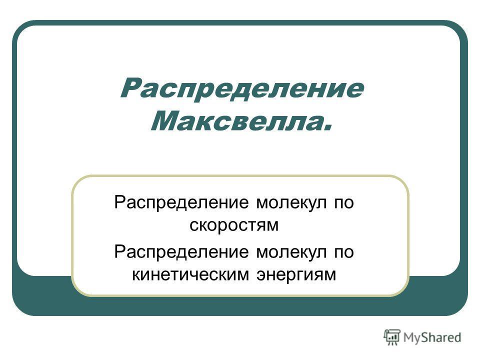 Распределение Максвелла. Распределение молекул по скоростям Распределение молекул по кинетическим энергиям