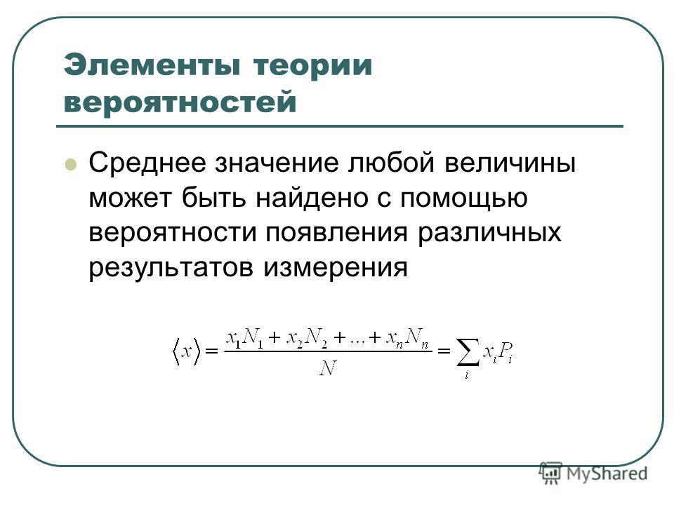 Элементы теории вероятностей Среднее значение любой величины может быть найдено с помощью вероятности появления различных результатов измерения