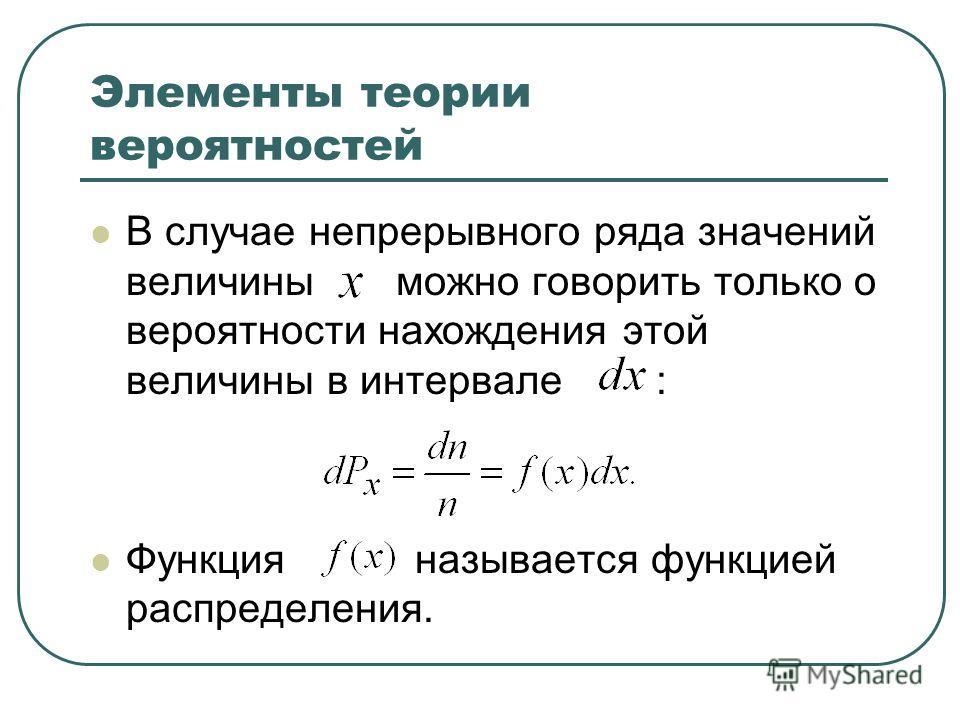 Элементы теории вероятностей В случае непрерывного ряда значений величины можно говорить только о вероятности нахождения этой величины в интервале : Функция называется функцией распределения.