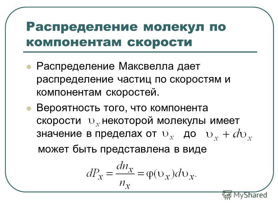 Распределение молекул по компонентам скорости Распределение Максвелла дает распределение частиц по скоростям и компонентам скоростей. Вероятность того, что компонента скорости некоторой молекулы имеет значение в пределах от до может быть представлена