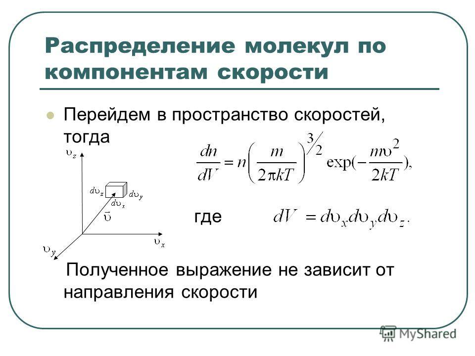 Распределение молекул по компонентам скорости Перейдем в пространство скоростей, тогда где Полученное выражение не зависит от направления скорости