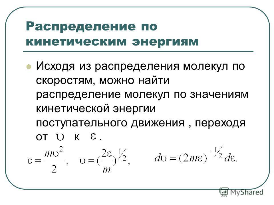 Распределение по кинетическим энергиям Исходя из распределения молекул по скоростям, можно найти распределение молекул по значениям кинетической энергии поступательного движения, переходя от к.