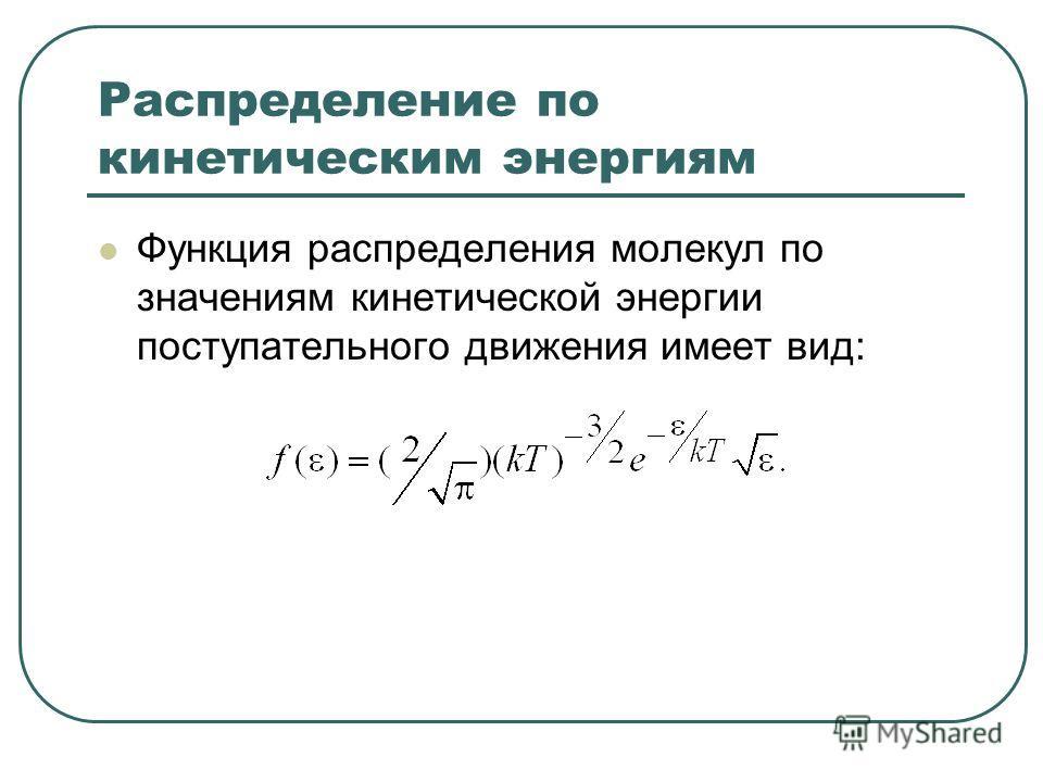 Распределение по кинетическим энергиям Функция распределения молекул по значениям кинетической энергии поступательного движения имеет вид: