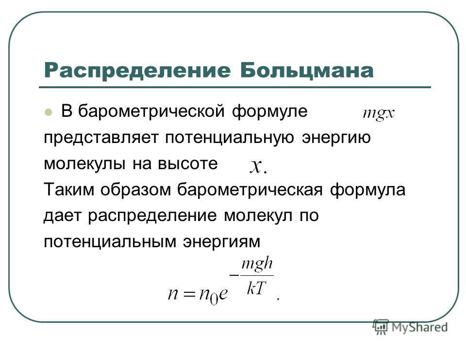Распределение Больцмана В барометрической формуле представляет потенциальную энергию молекулы на высоте Таким образом барометрическая формула дает распределение молекул по потенциальным энергиям