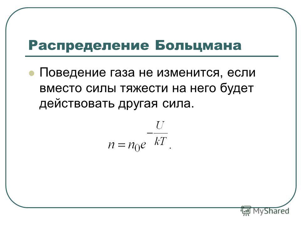 Распределение Больцмана Поведение газа не изменится, если вместо силы тяжести на него будет действовать другая сила.