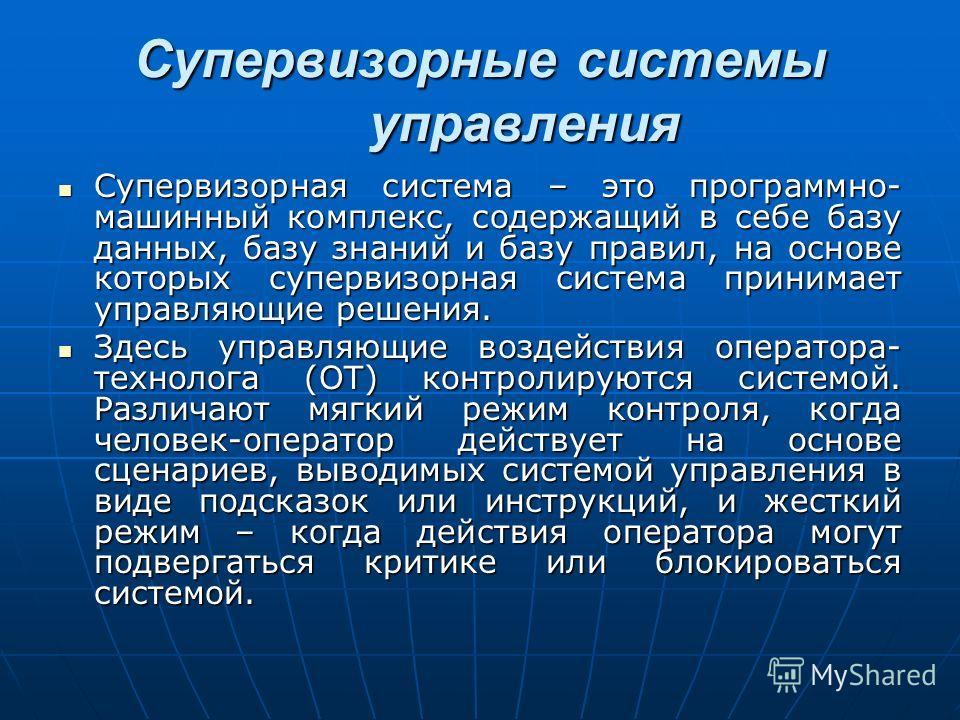 Супервизорная система – это программно- машинный комплекс, содержащий в себе базу данных, базу знаний и базу правил, на основе которых супервизорная система принимает управляющие решения. Супервизорная система – это программно- машинный комплекс, сод