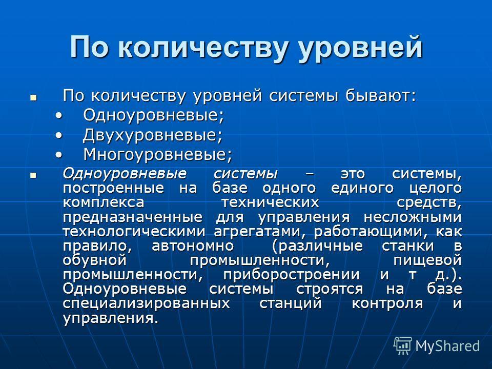 По количеству уровней По количеству уровней системы бывают: По количеству уровней системы бывают: Одноуровневые;Одноуровневые; Двухуровневые;Двухуровневые; Многоуровневые;Многоуровневые; Одноуровневые системы – это системы, построенные на базе одного