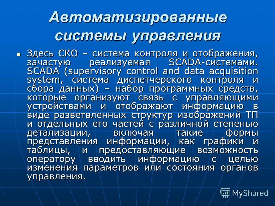 Здесь СКО – система контроля и отображения, зачастую реализуемая SCADA-системами. SCADA (supervisory control and data acquisition system, система диспетчерского контроля и сбора данных) – набор программных средств, которые организуют связь с управляю