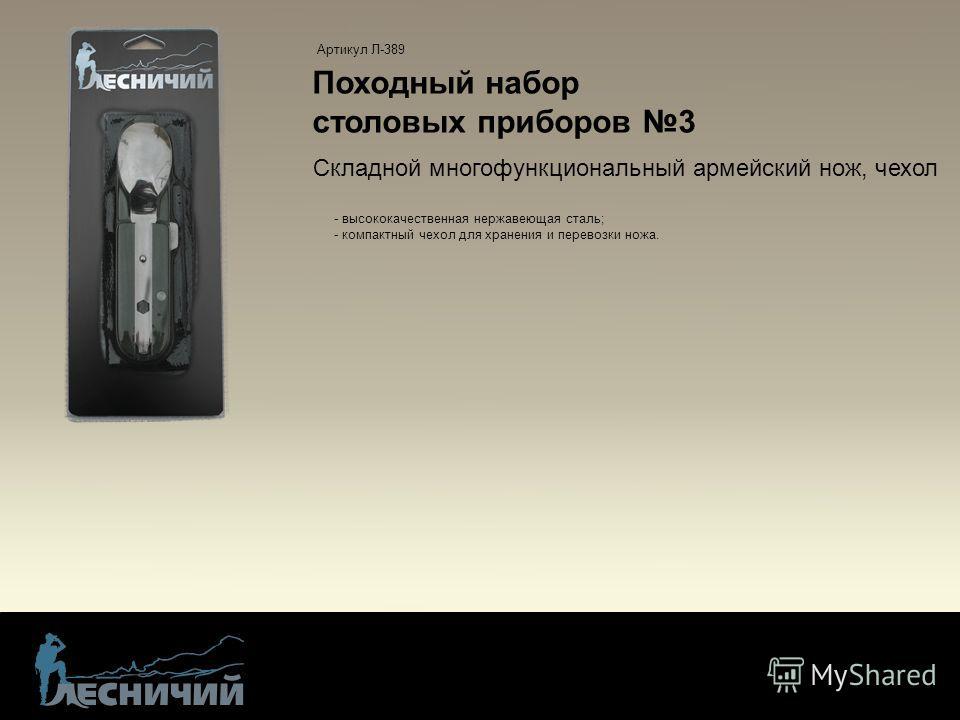 Походный набор столовых приборов 3 - высококачественная нержавеющая сталь; - компактный чехол для хранения и перевозки ножа. Артикул Л-389 Складной многофункциональный армейский нож, чехол