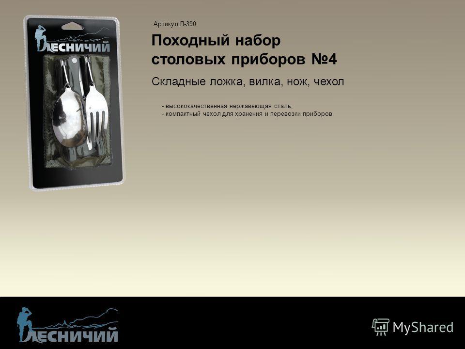 Походный набор столовых приборов 4 - высококачественная нержавеющая сталь; - компактный чехол для хранения и перевозки приборов. Артикул Л-390 Складные ложка, вилка, нож, чехол