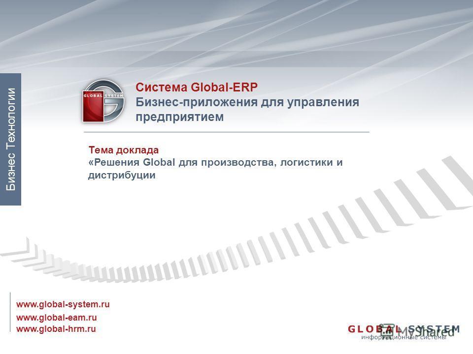 www.global-eam.ru Система Global-ERP Бизнес-приложения для управления предприятием www.global-system.ru www.global-hrm.ru Бизнес Технологии Тема доклада «Решения Global для производства, логистики и дистрибуции