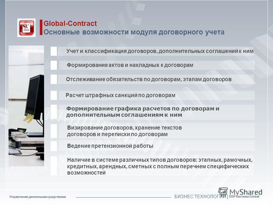 Управление денежными средствами БИЗНЕС ТЕХНОЛОГИИ | ERP система Global Global-Contract Основные возможности модуля договорного учета Учет и классификация договоров, дополнительных соглашений к ним Отслеживание обязательств по договорам, этапам догово
