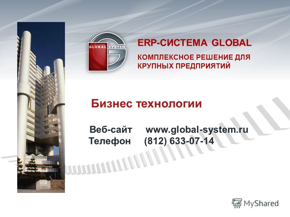 Бизнес технологии Веб-сайт www.global-system.ru Телефон (812) 633-07-14 ERP- СИСТЕМА GLOBAL КОМПЛЕКСНОЕ РЕШЕНИЕ ДЛЯКРУПНЫХ ПРЕДПРИЯТИЙ