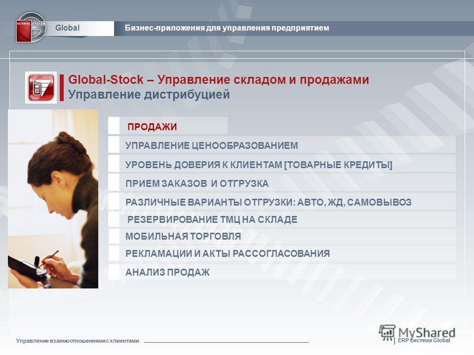 Управление взаимоотношениями с клиентами | ERP система Global GlobalБизнес-приложения для управления предприятием Global-Stock – Управление складом и продажами Управление дистрибуцией РАЗЛИЧНЫЕ ВАРИАНТЫ ОТГРУЗКИ: АВТО, ЖД, САМОВЫВОЗ РЕЗЕРВИРОВАНИЕ ТМ