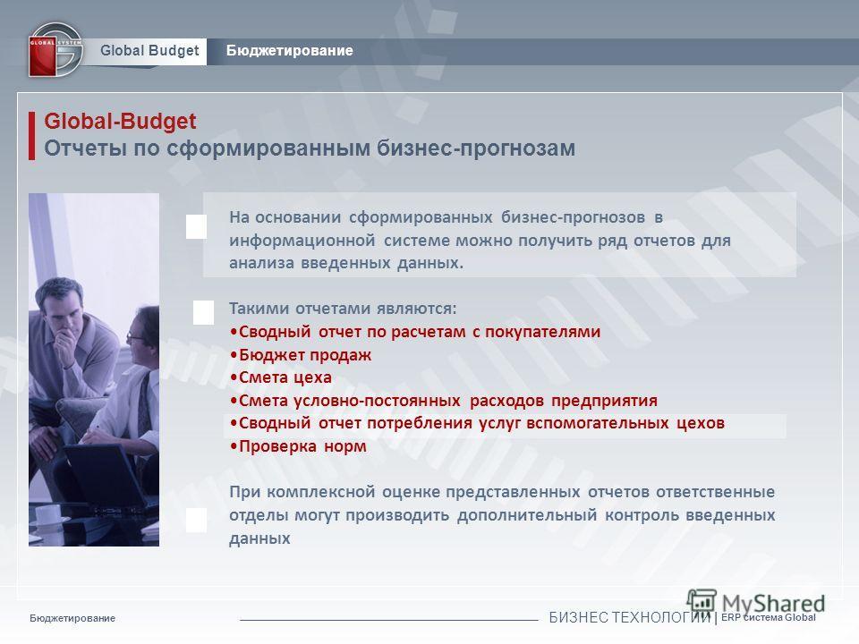 Бюджетирование БИЗНЕС ТЕХНОЛОГИИ | ERP система Global Global BudgetБюджетирование Global-Budget Отчеты по сформированным бизнес-прогнозам На основании сформированных бизнес-прогнозов в информационной системе можно получить ряд отчетов для анализа вве